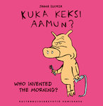 Kuka keksi aamun? – Who invented the morning? (Jaana Suorsa)